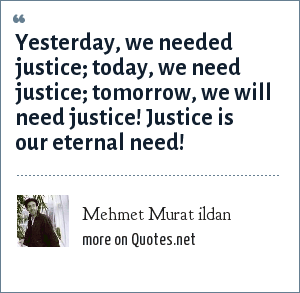 Mehmet Murat ildan: Yesterday, we needed justice; today, we need justice; tomorrow, we will need justice! Justice is our eternal need!