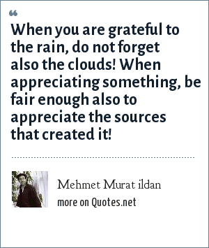 Mehmet Murat ildan: When you are grateful to the rain, do not forget also the clouds! When appreciating something, be fair enough also to appreciate the sources that created it!