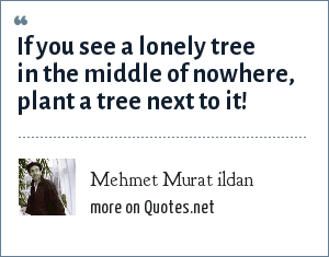 Mehmet Murat ildan: If you see a lonely tree in the middle of nowhere, plant a tree next to it!