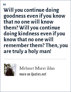 Mehmet Murat ildan: Will you continue doing goodness even if you know that no one will know them? Will you continue doing kindness even if you know that no one will remember them? Then, you are truly a holy man!