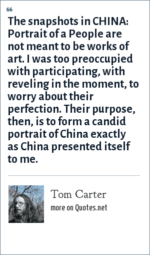 Tom Carter: The snapshots in CHINA: Portrait of a People are not meant to be works of art. I was too preoccupied with participating, with reveling in the moment, to worry about their perfection. Their purpose, then, is to form a candid portrait of China exactly as China presented itself to me.