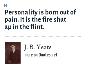 J. B. Yeats: Personality is born out of pain. It is the fire shut up in the flint.