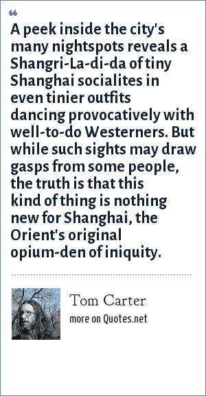 Tom Carter: A peek inside the city's many nightspots reveals a Shangri-La-di-da of tiny Shanghai socialites in even tinier outfits dancing provocatively with well-to-do Westerners. But while such sights may draw gasps from some people, the truth is that this kind of thing is nothing new for Shanghai, the Orient's original opium-den of iniquity.
