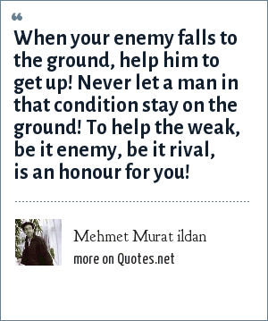 Mehmet Murat ildan: When your enemy falls to the ground, help him to get up! Never let a man in that condition stay on the ground! To help the weak, be it enemy, be it rival, is an honour for you!