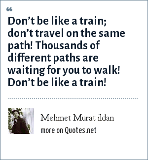 Mehmet Murat ildan: Don't be like a train; don't travel on the same path! Thousands of different paths are waiting for you to walk! Don't be like a train!
