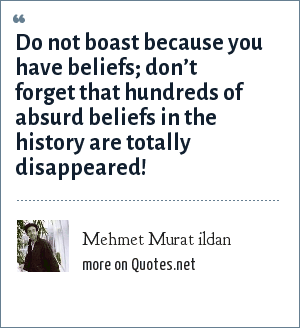 Mehmet Murat ildan: Do not boast because you have beliefs; don't forget that hundreds of absurd beliefs in the history are totally disappeared!
