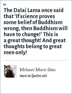 Mehmet Murat ildan: The Dalai Lama once said that 'If science proves some belief of Buddhism wrong, then Buddhism will have to change!' This is a great thought! And great thoughts belong to great men only!