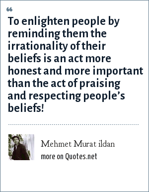 Mehmet Murat ildan: To enlighten people by reminding them the irrationality of their beliefs is an act more honest and more important than the act of praising and respecting people's beliefs!
