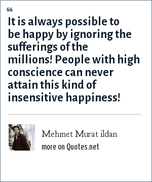 Mehmet Murat ildan: It is always possible to be happy by ignoring the sufferings of the millions! People with high conscience can never attain this kind of insensitive happiness!