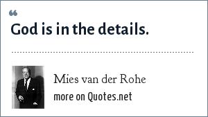 Mies van der Rohe: God is in the details.