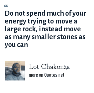 Lot Chakonza: Do not spend much of your energy trying to move a large rock, instead move as many smaller stones as you can