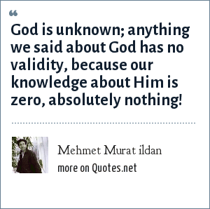 Mehmet Murat ildan: God is unknown; anything we said about God has no validity, because our knowledge about Him is zero, absolutely nothing!