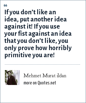 Mehmet Murat ildan: If you don't like an idea, put another idea against it! If you use your fist against an idea that you don't like, you only prove how horribly primitive you are!