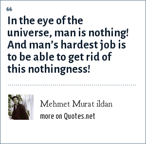 Mehmet Murat ildan: In the eye of the universe, man is nothing! And man's hardest job is to be able to get rid of this nothingness!
