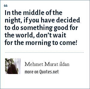 Mehmet Murat ildan: In the middle of the night, if you have decided to do something good for the world, don't wait for the morning to come!