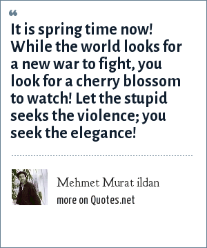 Mehmet Murat ildan: It is spring time now! While the world looks for a new war to fight, you look for a cherry blossom to watch! Let the stupid seeks the violence; you seek the elegance!