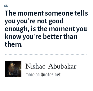 Nishad Abubakar: The moment someone tells you you're not good enough, is the moment you know you're better than them.