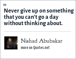 Nishad Abubakar: Never give up on something that you can't go a day without thinking about.