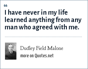 Dudley Field Malone: I have never in my life learned anything from any man who agreed with me.
