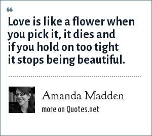 Amanda Madden: Love is like a flower when you pick it, it dies and if you hold on too tight it stops being beautiful.