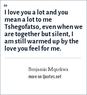 Benjamin Mqxekwa: I love you a lot and you mean a lot to me Tshegofatso, even when we are together but silent, I am still warmed up by the love you feel for me.