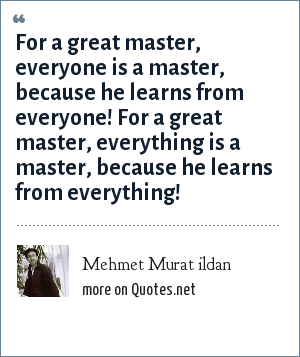 Mehmet Murat ildan: For a great master, everyone is a master, because he learns from everyone! For a great master, everything is a master, because he learns from everything!
