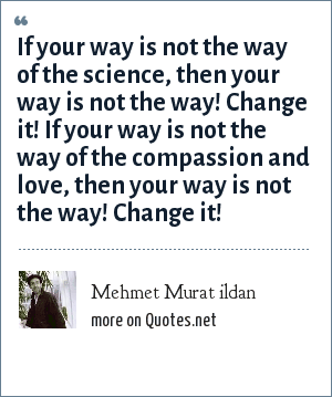 Mehmet Murat ildan: If your way is not the way of the science, then your way is not the way! Change it! If your way is not the way of the compassion and love, then your way is not the way! Change it!