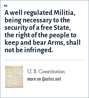 U. S. Constitution: A well regulated Militia, being necessary to the security of a free State, the right of the people to keep and bear Arms, shall not be infringed.