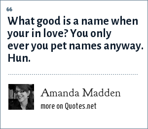 Amanda Madden: What good is a name when your in love? You only ever you pet names anyway. Hun.