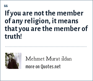 Mehmet Murat ildan: If you are not the member of any religion, it means that you are the member of truth!