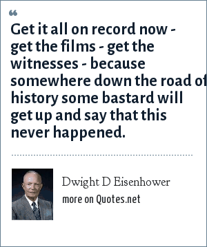 Dwight D Eisenhower: Get it all on record now - get the films - get the witnesses - because somewhere down the road of history some bastard will get up and say that this never happened.