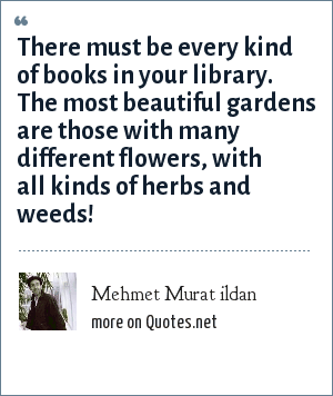 Mehmet Murat ildan: There must be every kind of books in your library. The most beautiful gardens are those with many different flowers, with all kinds of herbs and weeds!