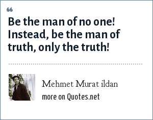 Mehmet Murat ildan: Be the man of no one! Instead, be the man of truth, only the truth!