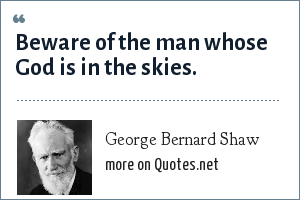 George Bernard Shaw: Beware of the man whose God is in the skies.
