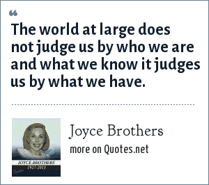 Joyce Brothers: The world at large does not judge us by who we are and what we know it judges us by what we have.