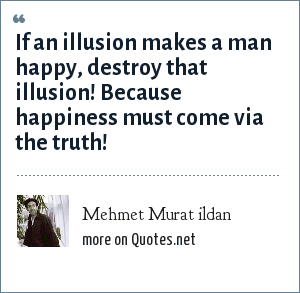 Mehmet Murat ildan: If an illusion makes a man happy, destroy that illusion! Because happiness must come via the truth!