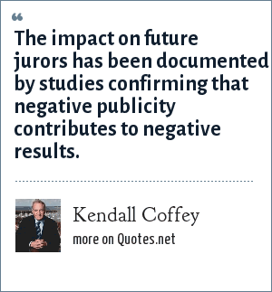 Kendall Coffey: The impact on future jurors has been documented by studies confirming that negative publicity contributes to negative results.