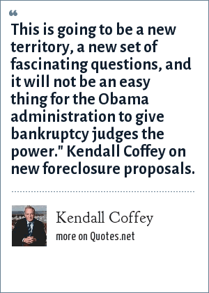 Kendall Coffey: This is going to be a new territory, a new set of fascinating questions, and it will not be an easy thing for the Obama administration to give bankruptcy judges the power.