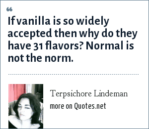 Terpsichore Lindeman: If vanilla is so widely accepted then why do they have 31 flavors? Normal is not the norm.