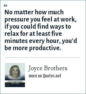 Joyce Brothers: No matter how much pressure you feel at work, if you could find ways to relax for at least five minutes every hour, you'd be more productive.