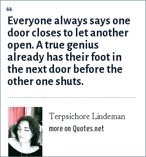 Terpsichore Lindeman: Everyone always says one door closes to let another open. A true genius already has their foot in the next door before the other one shuts.