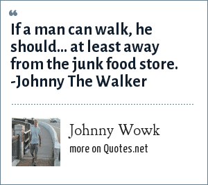 Johnny Wowk: If a man can walk, he should... at least away from the junk food store. -Johnny The Walker