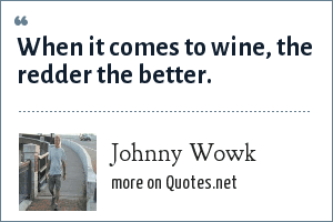 Johnny Wowk: When it comes to wine, the redder the better.