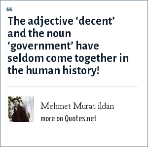 Mehmet Murat ildan: The adjective 'decent' and the noun 'government' have seldom come together in the human history!