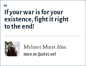 Mehmet Murat ildan: If your war is for your existence, fight it right to the end!