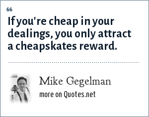 Mike Gegelman: If you're cheap in your dealings, you only attract a chepskates reward.