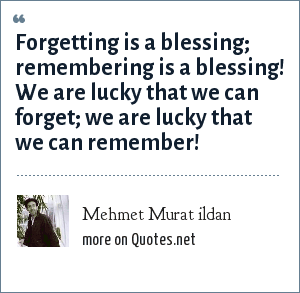 Mehmet Murat ildan: Forgetting is a blessing; remembering is a blessing! We are lucky that we can forget; we are lucky that we can remember!