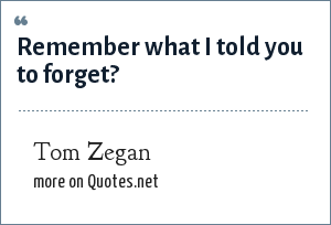 Tom Zegan: Remember what I told you to forget?