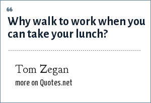 Tom Zegan: Why walk to work when you can take your lunch?