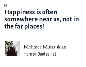 Mehmet Murat ildan: Happiness is often somewhere near us, not in the far places!